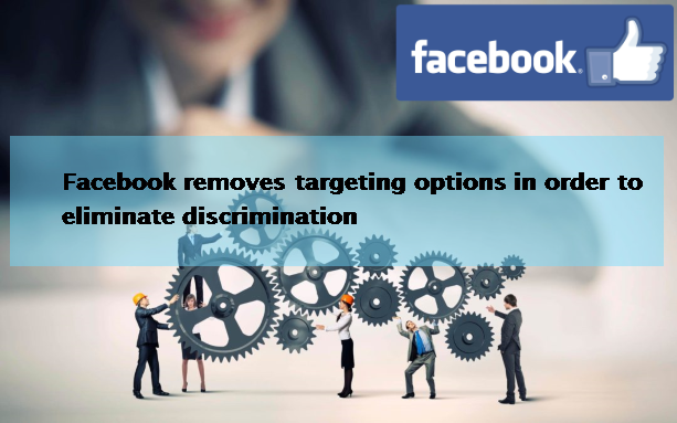 Facebook removes targeting options in order to eliminate discrimination.