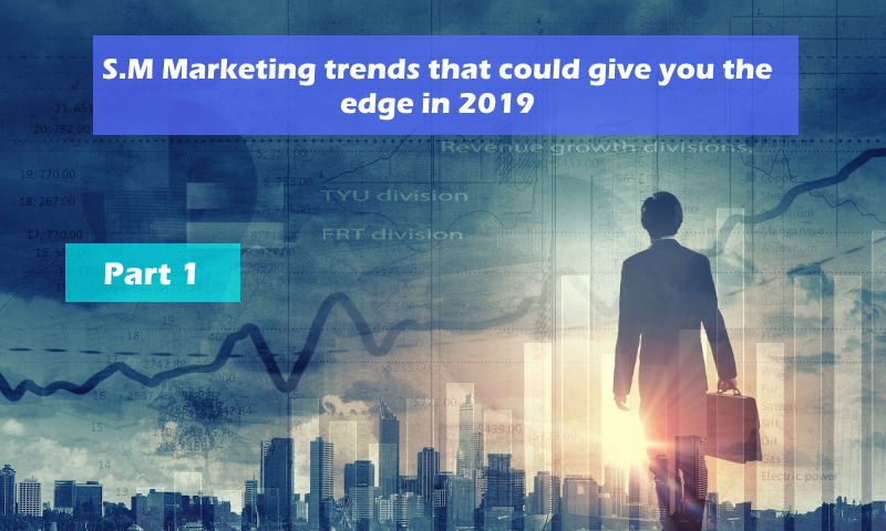 S.M Marketing trends that could give you the edge in 2019 – Part 1