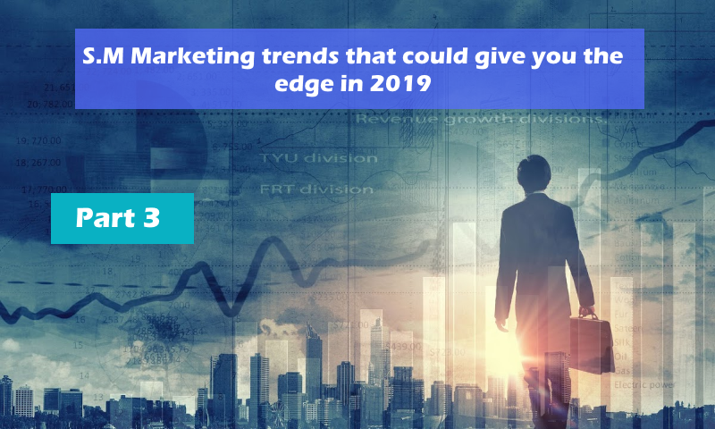 S.M Marketing trends that could give you the edge in 2019 – Part 3