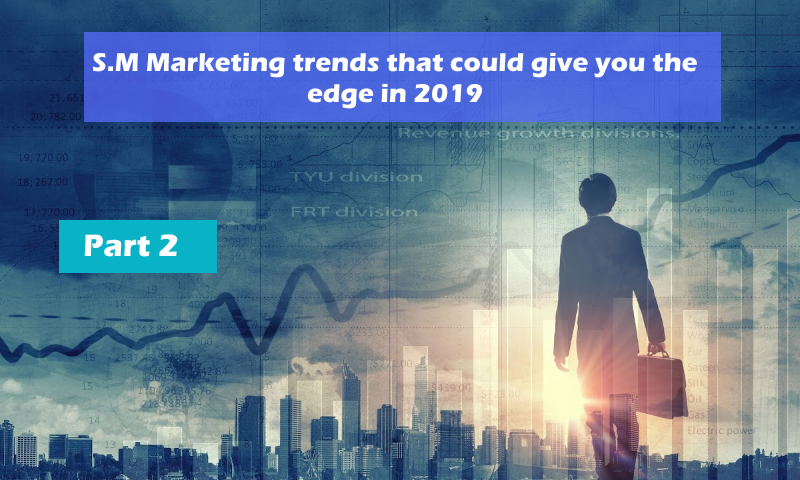 S.M Marketing trends that could give you the edge in 2019 – Part 2